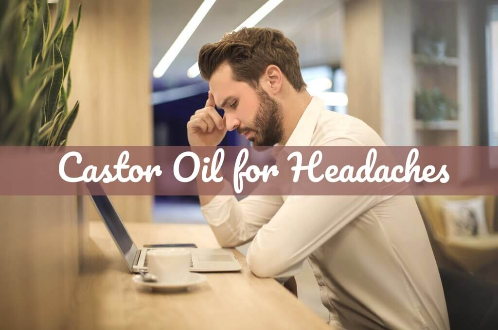 Castor Oil for Headaches | Castor Oil Guide